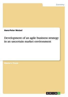 Development of an Agile Business Strategy in an Uncertain Market Environment