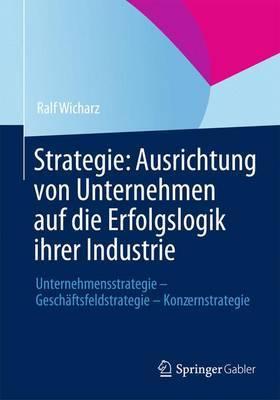 Strategie: Ausrichtung Von Unternehmen Auf Die Erfolgslogik Ihrer Industrie: Unternehmensstrategie - Geschaftsfeldstrategie - Konzernstrategie