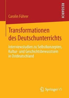 Transformationen Des Deutschunterrichts: Interviewstudien Zu Selbstkonzepten, Kultur- Und Geschichtsbewusstsein in Ostdeutschland