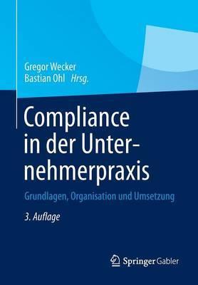 Compliance in Der Unternehmerpraxis: Grundlagen, Organisation Und Umsetzung
