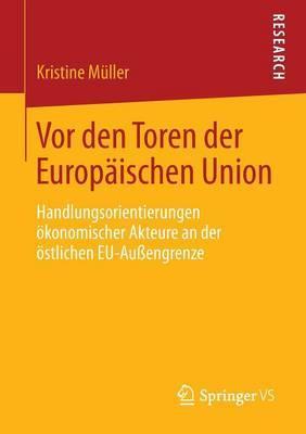 VOR Den Toren Der Europaischen Union: Handlungsorientierungen Okonomischer Akteure an Der Ostlichen Eu-Auengrenze