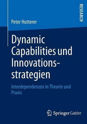 Dynamic Capabilities Und Innovationsstrategien: Interdependenzen in Theorie Und Praxis