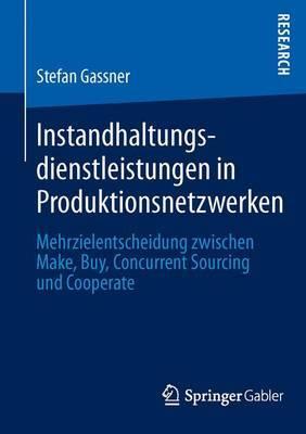 Instandhaltungsdienstleistungen in Produktionsnetzwerken: Mehrzielentscheidung Zwischen Make, Buy, Concurrent Sourcing Und Cooperate