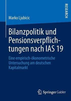 Bilanzpolitik Und Pensionsverpflichtungen Nach IAS 19: Eine Empirisch-Okonometrische Untersuchung Am Deutschen Kapitalmarkt