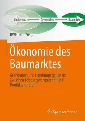 Okonomie Des Baumarktes: Grundlagen Und Handlungsoptionen: Zwischen Leistungsversprecher Und Produktanbieter