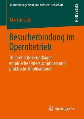 Besucherbindung Im Opernbetrieb: Theoretische Grundlagen, Empirische Untersuchungen Und Praktische Implikationen