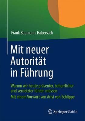 Mit Neuer Autoritat in Fuhrung: Warum Wir Heute Prasenter, Beharrlicher Und Vernetzter Fuhren Mussen
