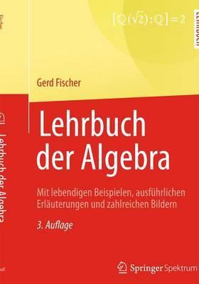 Lehrbuch Der Algebra: Mit Lebendigen Beispielen, Ausfuhrlichen Erlauterungen Und Zahlreichen Bildern