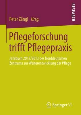 Pflegeforschung Trifft Pflegepraxis: Jahrbuch 2012/2013 Des Norddeutschen Zentrums Zur Weiterentwicklung Der Pflege