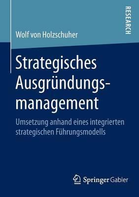 Strategisches Ausgrundungsmanagement: Umsetzung Anhand Eines Integrierten Strategischen Fuhrungsmodells