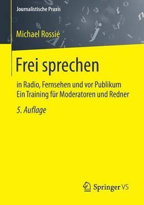 Frei Sprechen: In Radio, Fernsehen Und VOR Publikum Ein Training Fur Moderatoren Und Redner