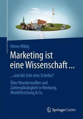 Marketing Ist Eine Wissenschaft ...: ... Und Die Erde Eine Scheibe? Uber Wunderwaffen Und Zahlenglaubigkeit in Werbung, Marktforschung & Co.