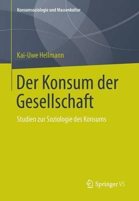 Der Konsum Der Gesellschaft: Studien Zur Soziologie Des Konsums