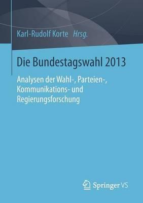 Die Bundestagswahl 2013: Analysen Der Wahl-, Parteien-, Kommunikations- Und Regierungsforschung