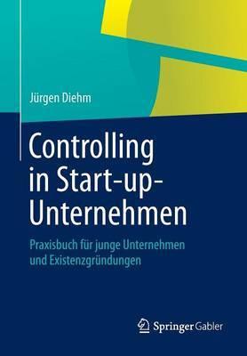 Controlling in Start-Up-Unternehmen: Praxisbuch Fur Junge Unternehmen Und Existenzgrundungen