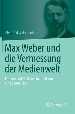 Max Weber Und Die Vermessung Der Medienwelt: Empirie Und Ethik Des Journalismus - Eine Spurenlese