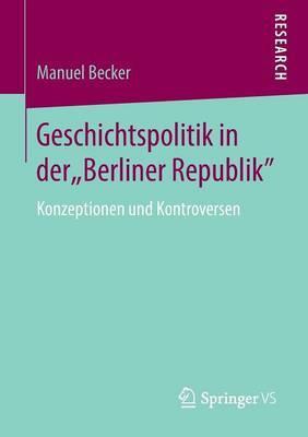 Geschichtspolitik in Der  Berliner Republik : Konzeptionen Und Kontroversen