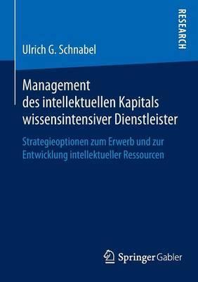 Management Des Intellektuellen Kapitals Wissensintensiver Dienstleister: Strategieoptionen Zum Erwerb Und Zur Entwicklung Intellektueller Ressourcen