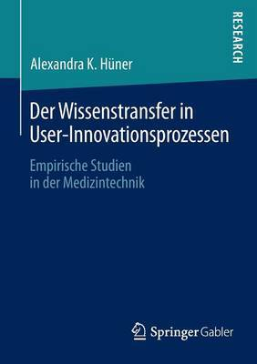 Der Wissenstransfer in User-Innovationsprozessen: Empirische Studien in Der Medizintechnik