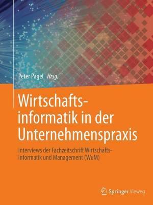 Wirtschaftsinformatik in Der Unternehmenspraxis: Interviews Der Fachzeitschrift Wirtschaftsinformatik Und Management (Wum)