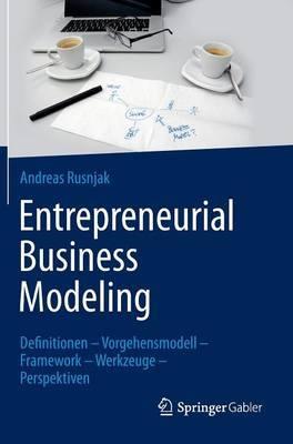 Entrepreneurial Business Modeling: Definitionen Vorgehensmodell Framework Werkzeuge Perspektiven
