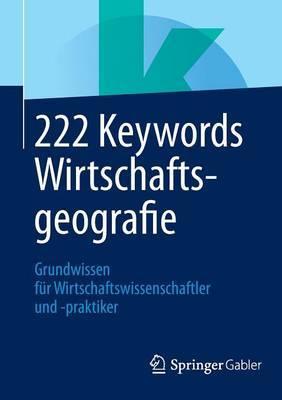 222 Keywords Wirtschaftsgeografie: Grundwissen Fur Wirtschaftswissenschaftler Und -Praktiker