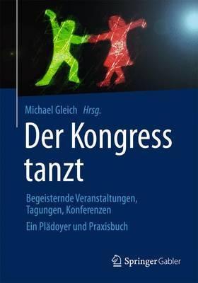 Der Kongress Tanzt: Begeisternde Veranstaltungen, Tagungen, Konferenzen Ein Pladoyer Und Praxisbuch