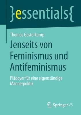 Jenseits Von Feminismus Und Antifeminismus: Pladoyer Fur Eine Eigenstandige Mannerpolitik