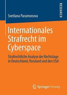 Internationales Strafrecht Im Cyberspace: Strafrechtliche Analyse Der Rechtslage in Deutschland, Russland Und Den USA
