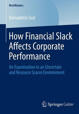 How Financial Slack Affects Corporate Performance: An Examination in an Uncertain and Resource Scarce Environment