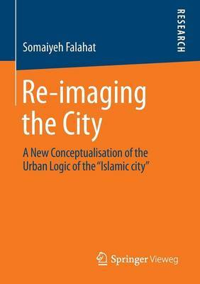 Re-Imaging the City: A New Conceptualisation of the Urban Logic of the  Islamic City