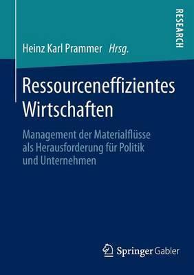 Ressourceneffizientes Wirtschaften: Management Der Materialflusse ALS Herausforderung Fur Politik Und Unternehmen
