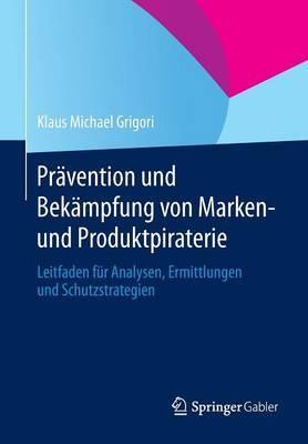 Pravention Und Bekampfung Von Marken- Und Produktpiraterie: Leitfaden Fur Analysen, Ermittlungen Und Schutzstrategien