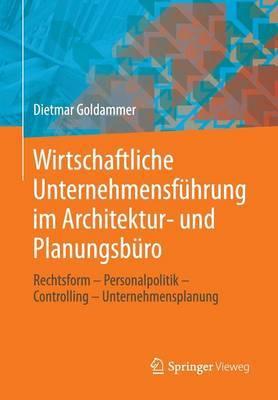 Wirtschaftliche Unternehmensfuhrung Im Architektur- Und Planungsburo: Rechtsform - Personalpolitik - Controlling - Unternehmensplanung