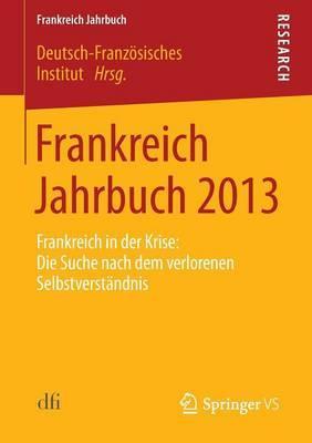 Frankreich Jahrbuch 2013: Frankreich in Der Krise: Die Suche Nach Dem Verlorenen Selbstverstandnis