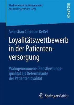 Loyalitatswettbewerb in Der Patientenversorgung: Wahrgenommene Dienstleistungsqualitat ALS Determinante Der Patientenloyalitat