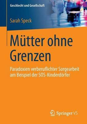 Mutter Ohne Grenzen: Paradoxien Verberuflichter Sorgearbeit Am Beispiel Der SOS-Kinderdorfer