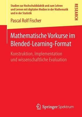 Mathematische Vorkurse Im Blended-Learning-Format: Konstruktion, Implementation Und Wissenschaftliche Evaluation