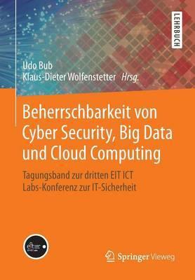 Beherrschbarkeit Von Cyber Security, Big Data Und Cloud Computing: Tagungsband Zur Dritten EIT Ict Labs-Konferenz Zur It-Sicherheit