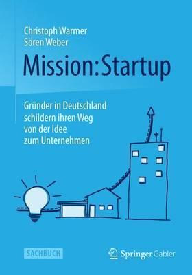 Mission: Startup: Grunder in Deutschland Schildern Ihren Weg Von Der Idee Zum Unternehmen