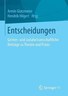 Entscheidungen: Geistes- Und Sozialwissenschaftliche Beitrage Zu Theorie Und Praxis