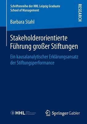Stakeholderorientierte Fuhrung Groer Stiftungen: Ein Kausalanalytischer Erklarungsansatz Der Stiftungsperformance