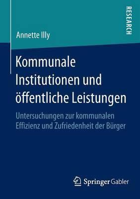 Kommunale Institutionen Und Offentliche Leistungen: Untersuchungen Zur Kommunalen Effizienz Und Zufriedenheit Der Burger