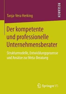 Der Kompetente Und Professionelle Unternehmensberater: Strukturmodelle, Entwicklungsprozesse Und Ansatze Zur Meta-Beratung