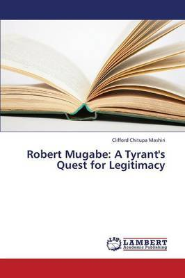 Robert Mugabe: A Tyrant's Quest for Legitimacy