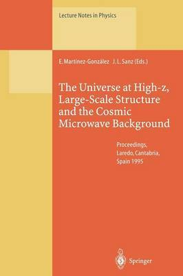 The Universe at High-Z, Large-Scale Structure and the Cosmic Microwave Background: Proceedings of an Advanced Summer School Held at Laredo, Cantabria, Spain, 4-8 September 1995
