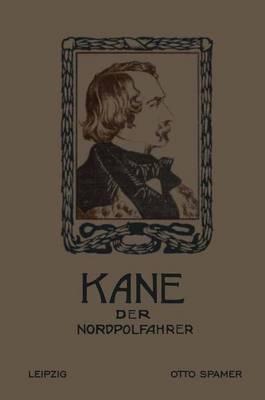 Kane Der Nordpolfahrer: Arktische Fahrten Und Entdeckungen Der Zweiten Brinell-Expedition Zur Aufsuchung Des Sir John Franklin