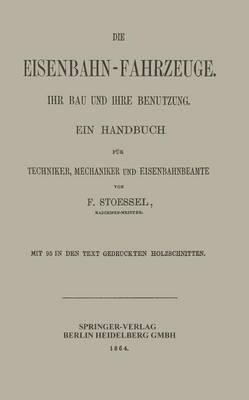 Die Eisenbahn-Fahrzeuge. Ihr Bau Und Ihre Benutzung: Ein Handbuch Fur Techniker, Mechaniker Und Eisenbahnbeamte