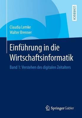 Einf hrung in Die Wirtschaftsinformatik: Band 1: Verstehen Des Digitalen Zeitalters