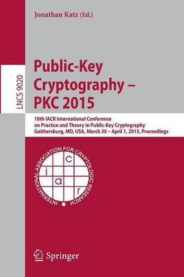 Public-Key Cryptography -- PKC 2015: 18th IACR International Conference on Practice and Theory in Public-Key Cryptography, Gaithersburg, MD, USA, March 30 -- April 1, 2015, Proceedings